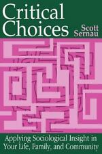 Critical Choices: Applying Sociological Insight In Your Life, Family, And Com...