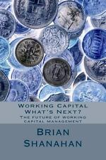 Working Capital - What's Next? : The Future of Working Capital Management by...