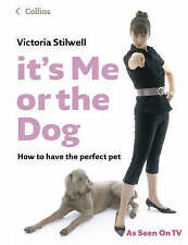 It's Me or the Dog: How to have the Perfect Pet by Victoria Stilwell (Hardback,