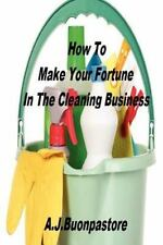 How to Make Your Fortune in the Cleaning Business : A Step by Step Guide by...