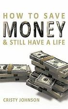 How to Save Money and Still Have a Life by Cristy Johnson (2010, Paperback)