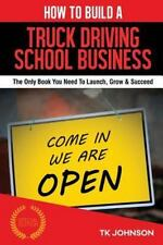 How to Build a Truck Driving School Business (Special Edition) : The Only...