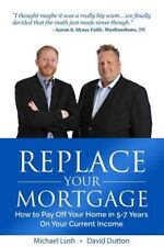 Replace Your Mortgage : How to Pay off Your Home in 5-7 Years on Your Current...