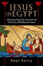 Jesus in Egypt: Discovering the Secrets of Christ's Childhood Years, Paul Perry,