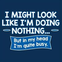 I Might Look Like I'm Doing Nothing, But In My Head I'm Quite Busy Funny...