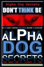 Don't Think, Be : Alpha Dog Training Secrets How to Become Alpha Dog: By Pear...