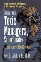 Coping with Toxic Managers, Subordinates and Other Difficult People: Using Emoti