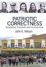 Patriotic Correctness : Academic Freedom and Its Enemies by John K. Wilson...