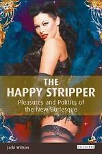 The Happy Stripper: Pleasures and Politics of the New Burles by Jackie Wil - PB