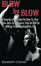 Blow By Blow - A Step-by-step Guide On How To Give Blow Jobs So Explosive That H
