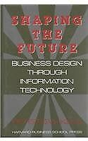 Shaping the Future: Business Design Through Information Technology-Peter G.W. K