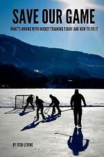 Save Our Game : What's Wrong with Hockey Training Today and How to Fix It by...