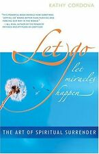 Let Go, Let Miracles Happen: The Art of Spiritual Surrender by Kathy Cordova