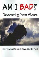 Am I Bad? : Recovering from Abuse, Paperback by Ewart, Heyward Bruce, III, Ph...