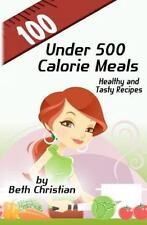 100 under 500 Calorie Meals : Healthy and Tasty Recipes by Beth Christian...