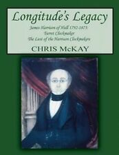 Longitude's Legacy James Harrison of Hull 1792-1875: Turret Clockmaker the Last of the Harrison Clockmakers by Chris McKay (Paperback / softback, 2015)