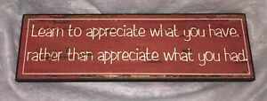 LEARN TO APPRECIATE WHAT YOU HAVE, RATHER THAN WHAT YOU HAD RED SIGN PLAQUE