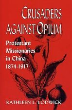 Crusaders Against Opium : Protestant Missionaries in China, 1874-1917 by...