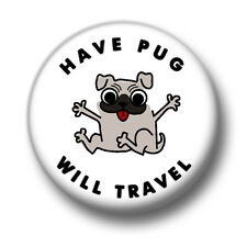 Have Pug Will Travel 1 Inch / 25mm Pin Button Badge Pugs Dogs Puppy Canine Fun