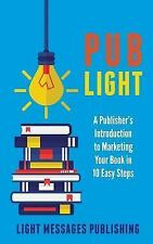 Pub Light : A Publisher's Introduction to Selling Your Books in 10 Easy Steps...