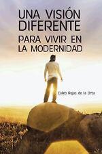 Una Visión Diferente para Vivir en la Modernidad by Rojas De La Orta Caleb...