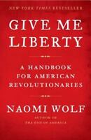 * NEW *  Give Me Liberty : A Handbook for American Revolutionaries by Naomi Wolf