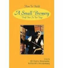 How to Build a Small Brewery : Draft Beer in Ten Days by Bill Owens (2010,...