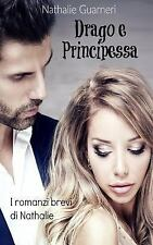 Drago e Principessa : I Romanzi Brevi Di Nathalie by Nathalie Guarneri (2017,...