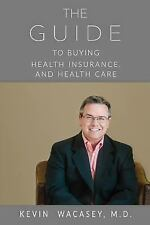 The Guide to Buying Health Insurance, and Health Care by Kevin Wacasey (2017,...