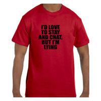 Funny Humor Tshirt I'd Love To Stay and Chat But I'm Lying