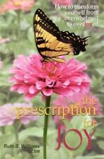 The Prescription for Joy: How to Transform Yourself from Overwhelmed to Overjoye