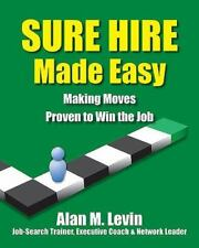 Sure Hire Made Easy : Making Moves Proven to Win the Job by Alan M. Levin...