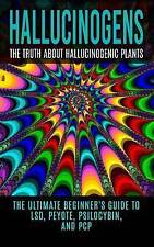 Hallucinogens: The Truth About Hallucinogenic Plants: The Ultimate Beginner's Gu