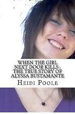 When the Girl Next Door Kills : the True Story of Alyssa Bustamante by Heidi...