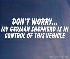 DON'T WORRY MY GERMAN SHEPHERD IS IN CONTROL OF THIS VEHICLE Dog Car/Van Sticker