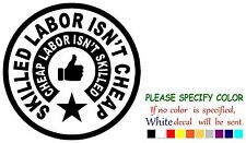 """Skilled Labor Isn't Cheap Funny Vinyl Decal Sticker Car Window laptop tablet 9"""""""