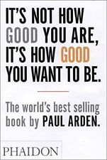 It's Not How Good You Are, It's How Good You Want To Be - Book by Paul Arden