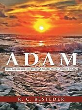 Adam : You Are Descended from Adam! What about Adam? by R. C. Besteder (2013,...