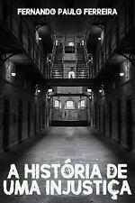 A Historia de Uma Injustica : Como Uma Falsa Acusação Pode Destruir Uma Vida...