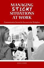 Managing Sticky Situations at Work: Communication Secrets for Success in the Wor