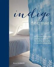 Indigo: Dye It, Make It: Techniques from plain and dip-dyeing to tie-dyeing and