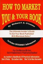 How to Market You and Your Book : The Ultimate Insider's Guide to Get Your...