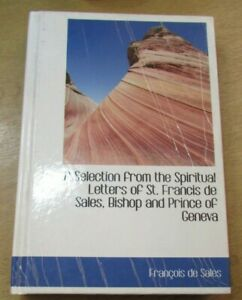 A Selection From The Spiritual Letters Of S. Francis De Sales, Bishop and Prince