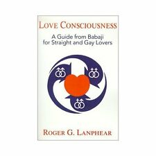 Love Consciousness : A Guide from Babaji for Straight and Gay Lovers by Roger...