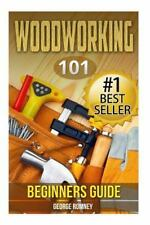 Woodworking : 101 Beginners Guide (the Definitive Guide for What Need to Know...