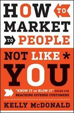 "How to Market to People Not Like You: ""Know It or Blow It"" Rules for Reaching Di"
