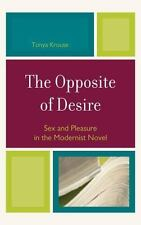 The Opposite of Desire : Sex and Pleasure in the Modernist Novel by Tonya...