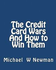 The Credit Card Wars and How to Win Them : A Book Designed to Get You Out of...