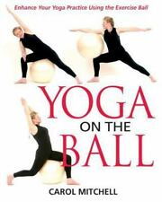 Yoga on the Ball : Enhance Your Yoga Practice Using the Exercise Ball by Carol …