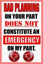 Bad Planning on your part does not constitute and Emergency on my part sticker!